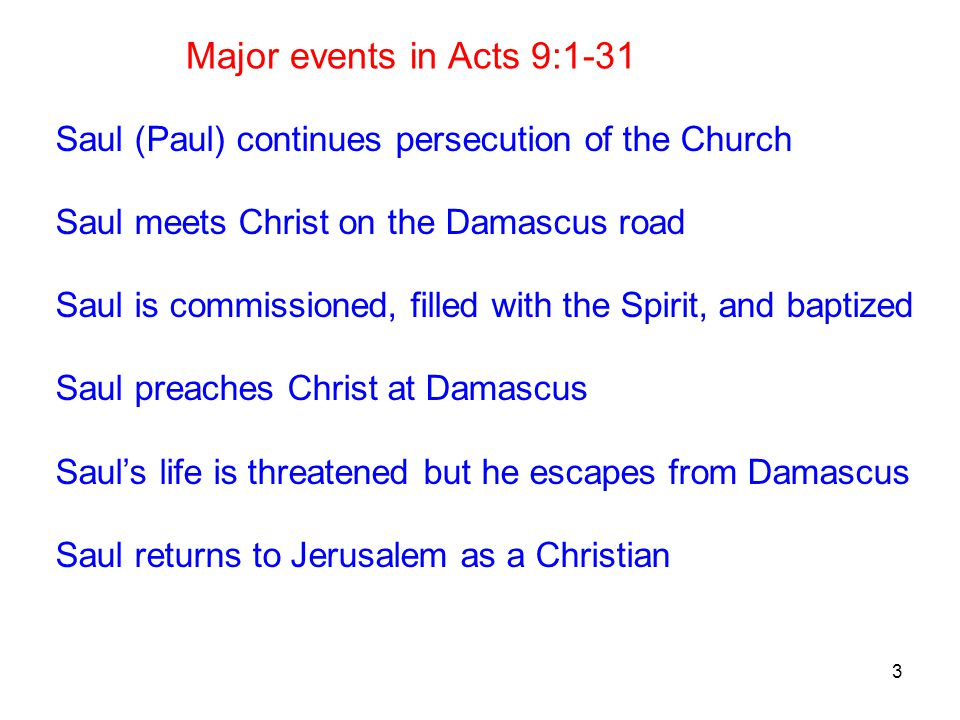 3 Major events in Acts 9:1-31 Saul (Paul) continues persecution of the Church Saul meets Christ on the Damascus road Saul is commissioned, filled with the Spirit, and baptized Saul preaches Christ at Damascus Saul's life is threatened but he escapes from Damascus Saul returns to Jerusalem as a Christian