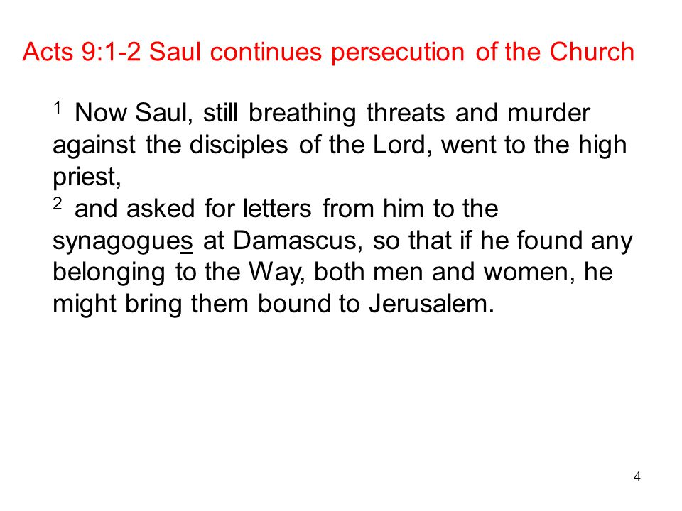 4 Acts 9:1-2 Saul continues persecution of the Church 1 Now Saul, still breathing threats and murder against the disciples of the Lord, went to the high priest, 2 and asked for letters from him to the synagogues at Damascus, so that if he found any belonging to the Way, both men and women, he might bring them bound to Jerusalem.