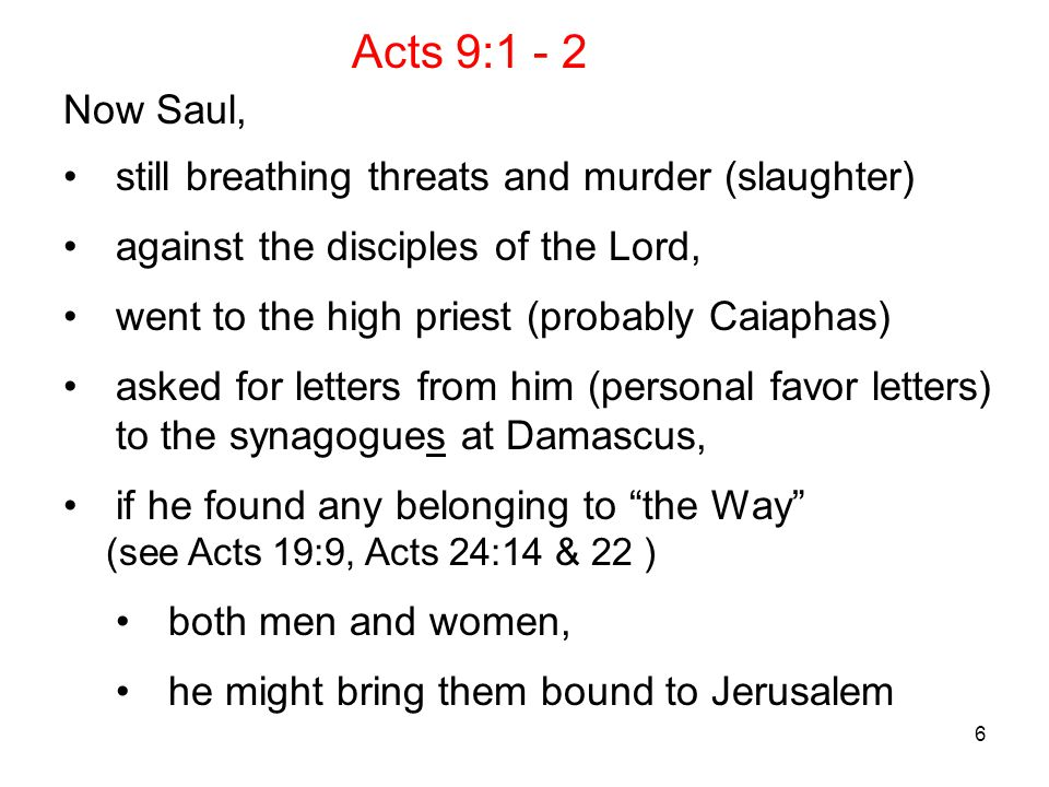 6 Now Saul, still breathing threats and murder (slaughter) against the disciples of the Lord, went to the high priest (probably Caiaphas) asked for letters from him (personal favor letters) to the synagogues at Damascus, if he found any belonging to the Way (see Acts 19:9, Acts 24:14 & 22 ) both men and women, he might bring them bound to Jerusalem Acts 9:1 - 2