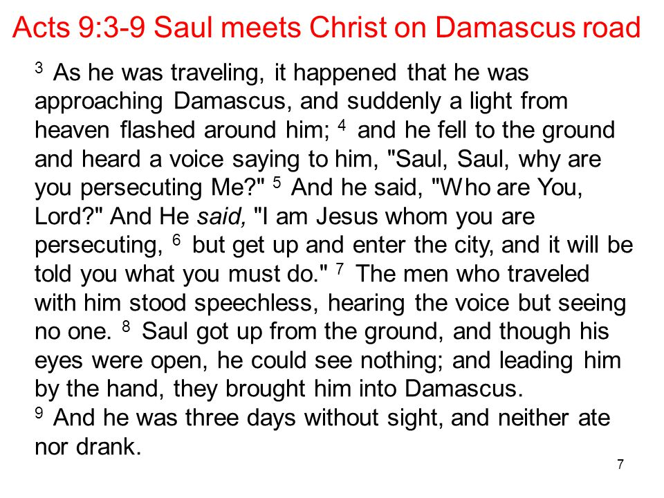 7 Acts 9:3-9 Saul meets Christ on Damascus road 3 As he was traveling, it happened that he was approaching Damascus, and suddenly a light from heaven flashed around him; 4 and he fell to the ground and heard a voice saying to him, Saul, Saul, why are you persecuting Me 5 And he said, Who are You, Lord And He said, I am Jesus whom you are persecuting, 6 but get up and enter the city, and it will be told you what you must do. 7 The men who traveled with him stood speechless, hearing the voice but seeing no one.