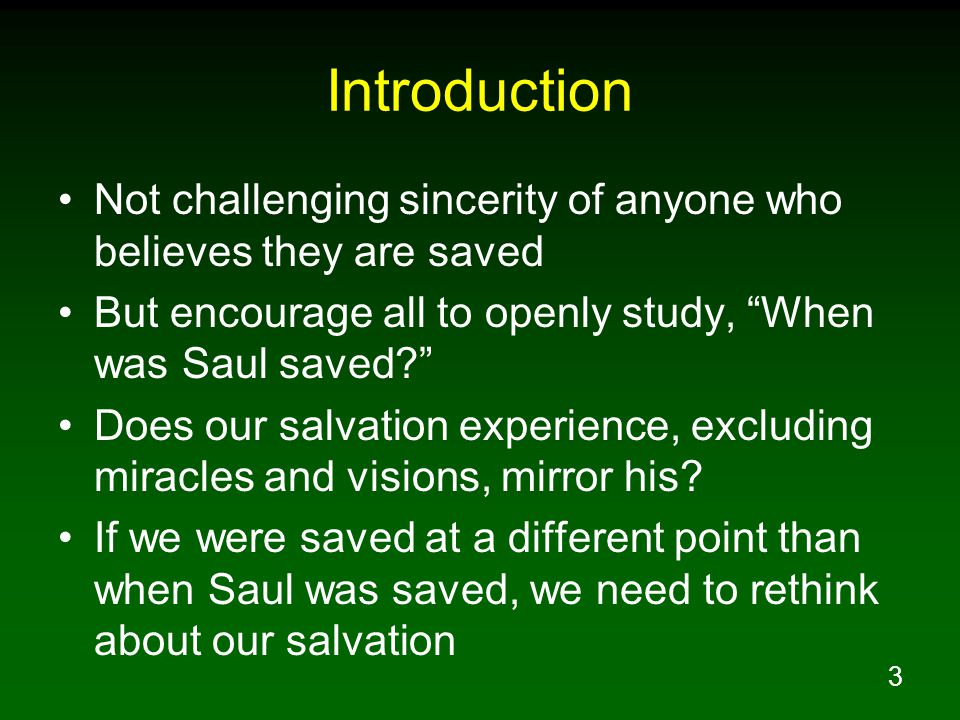 3 Introduction Not challenging sincerity of anyone who believes they are saved But encourage all to openly study, When was Saul saved Does our salvation experience, excluding miracles and visions, mirror his.