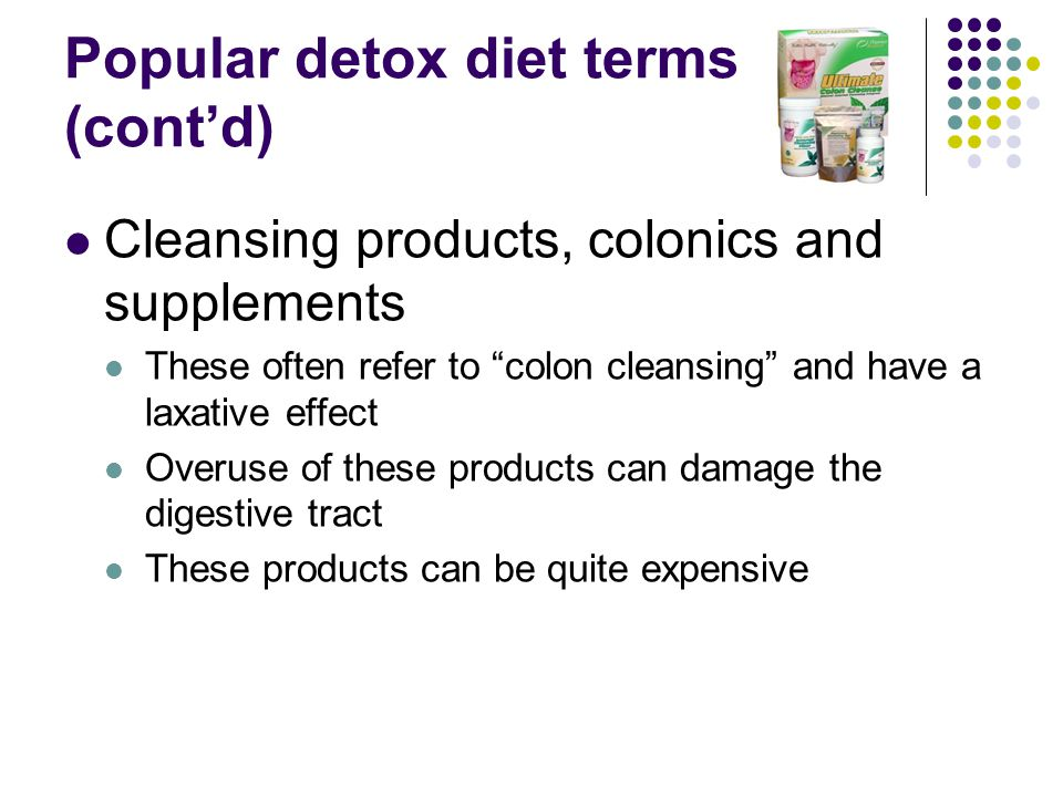 Popular detox diet terms (cont'd) Cleansing products, colonics and supplements These often refer to colon cleansing and have a laxative effect Overuse of these products can damage the digestive tract These products can be quite expensive