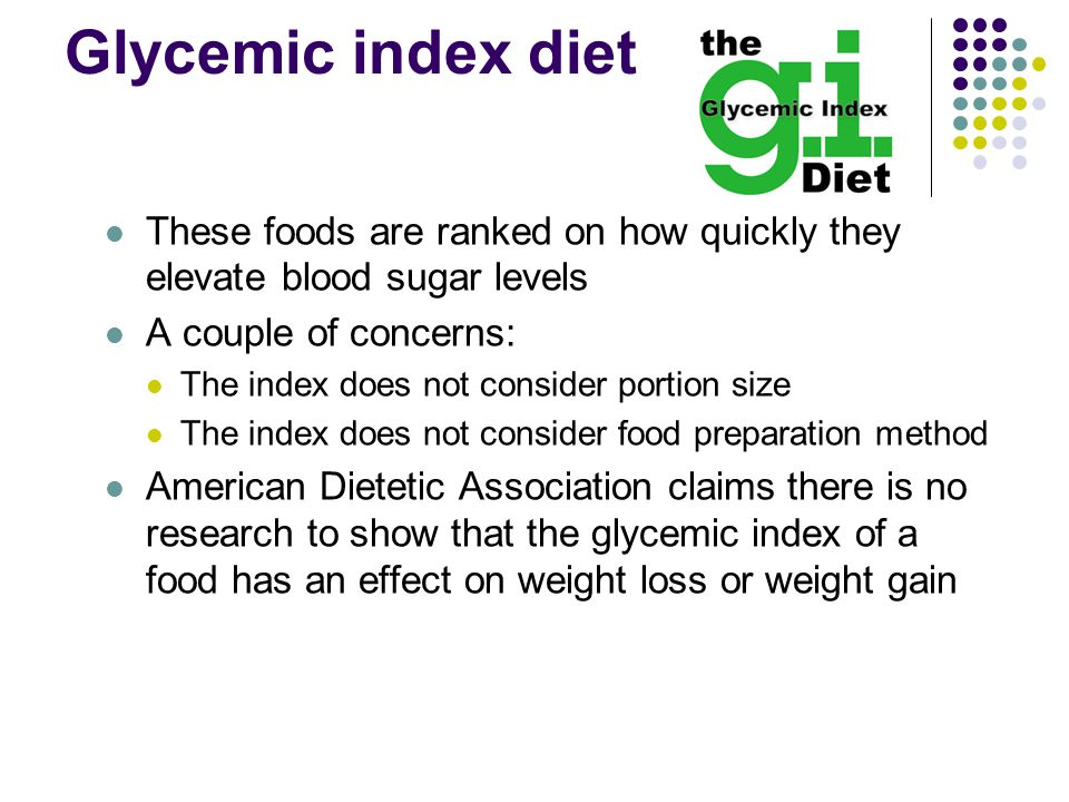 Glycemic index diet These foods are ranked on how quickly they elevate blood sugar levels A couple of concerns: The index does not consider portion size The index does not consider food preparation method American Dietetic Association claims there is no research to show that the glycemic index of a food has an effect on weight loss or weight gain