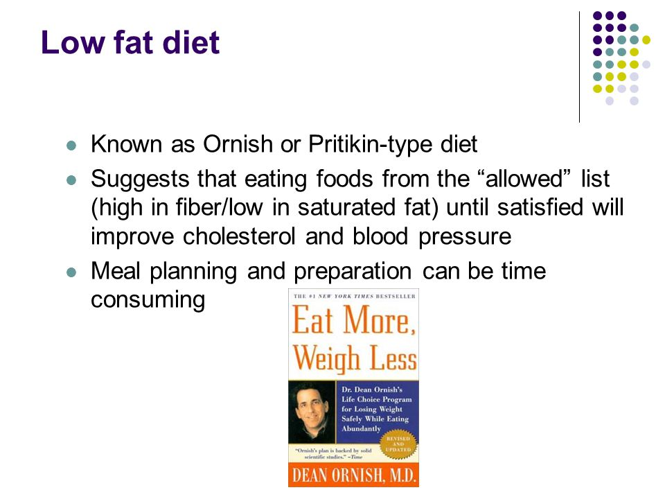 Low fat diet Known as Ornish or Pritikin-type diet Suggests that eating foods from the allowed list (high in fiber/low in saturated fat) until satisfied will improve cholesterol and blood pressure Meal planning and preparation can be time consuming