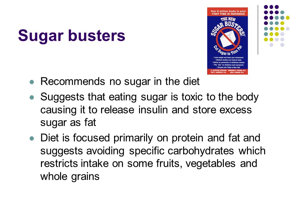 Sugar busters Recommends no sugar in the diet Suggests that eating sugar is toxic to the body causing it to release insulin and store excess sugar as fat Diet is focused primarily on protein and fat and suggests avoiding specific carbohydrates which restricts intake on some fruits, vegetables and whole grains