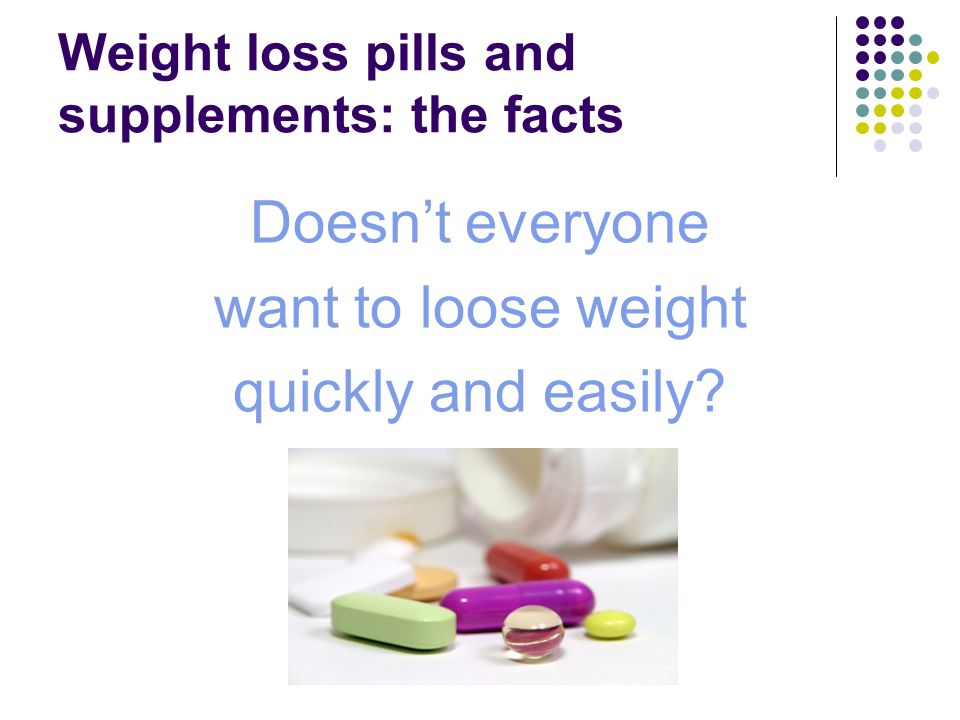 Weight loss pills and supplements: the facts Doesn't everyone want to loose weight quickly and easily