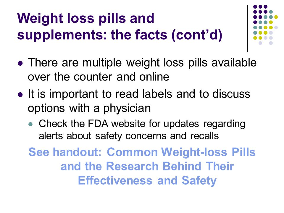 Weight loss pills and supplements: the facts (cont'd) There are multiple weight loss pills available over the counter and online It is important to read labels and to discuss options with a physician Check the FDA website for updates regarding alerts about safety concerns and recalls See handout: Common Weight-loss Pills and the Research Behind Their Effectiveness and Safety
