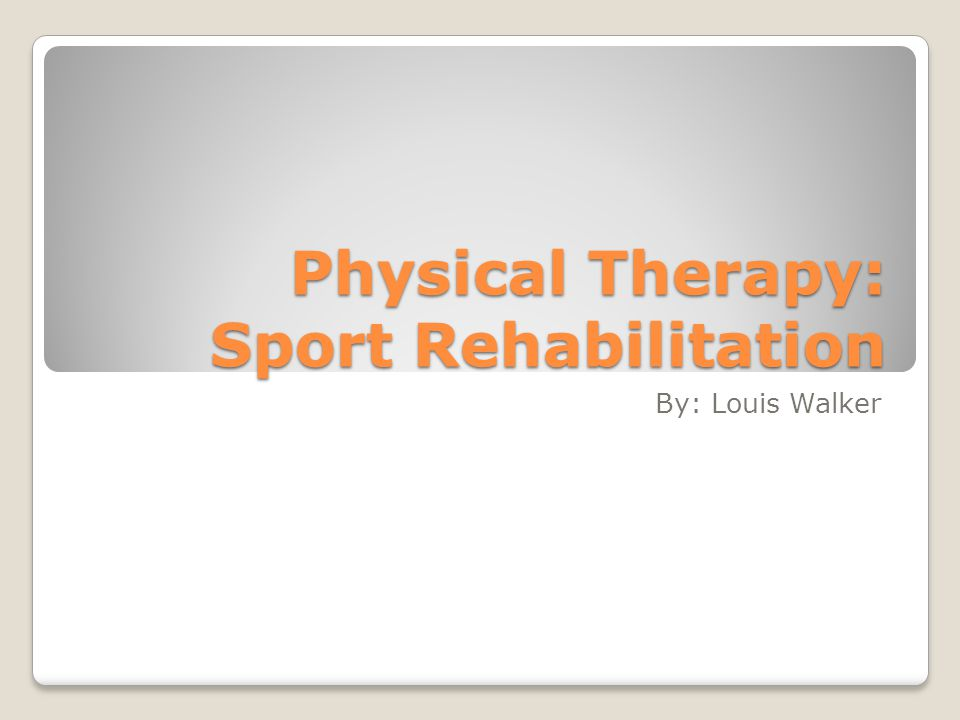 Physical Therapy: Sport Rehabilitation By: Louis Walker