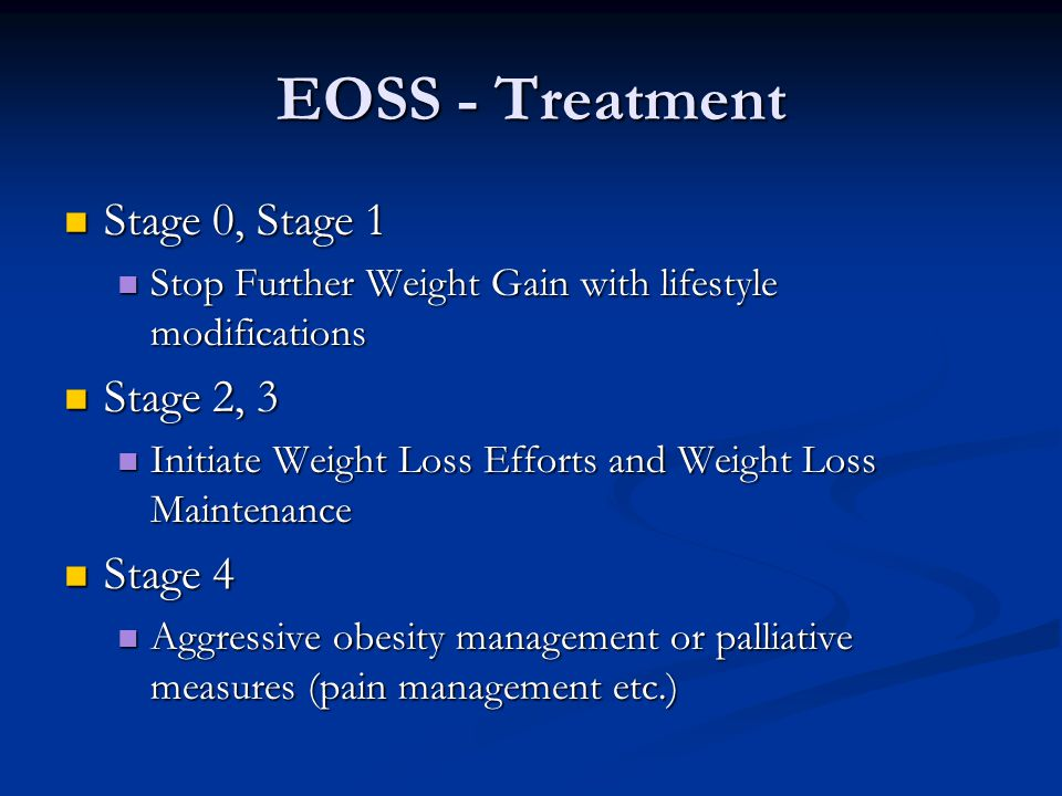 EOSS - Treatment Stage 0, Stage 1 Stage 0, Stage 1 Stop Further Weight Gain with lifestyle modifications Stop Further Weight Gain with lifestyle modifications Stage 2, 3 Stage 2, 3 Initiate Weight Loss Efforts and Weight Loss Maintenance Initiate Weight Loss Efforts and Weight Loss Maintenance Stage 4 Stage 4 Aggressive obesity management or palliative measures (pain management etc.) Aggressive obesity management or palliative measures (pain management etc.)