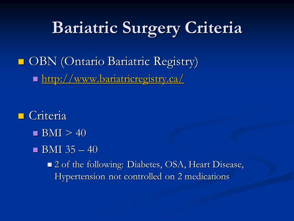 Bariatric Surgery Criteria OBN (Ontario Bariatric Registry) OBN (Ontario Bariatric Registry) http://www.bariatricregistry.ca/ http://www.bariatricregistry.ca/ http://www.bariatricregistry.ca/ Criteria Criteria BMI > 40 BMI > 40 BMI 35 – 40 BMI 35 – 40 2 of the following: Diabetes, OSA, Heart Disease, Hypertension not controlled on 2 medications 2 of the following: Diabetes, OSA, Heart Disease, Hypertension not controlled on 2 medications