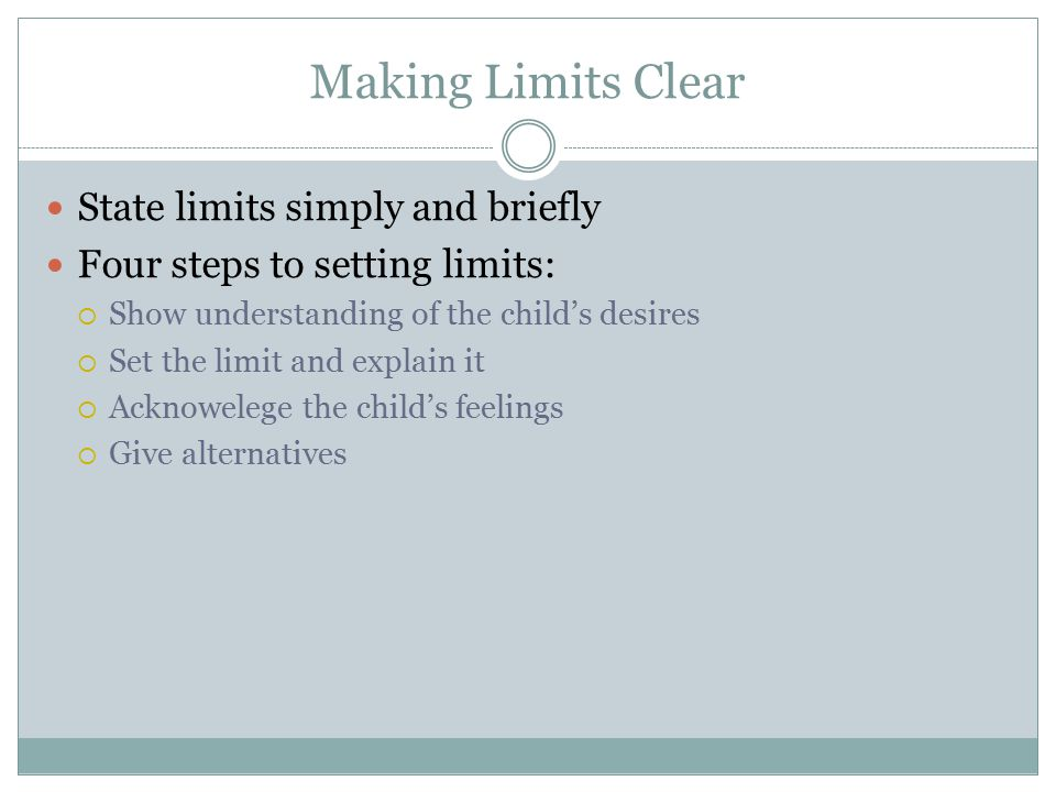 Making Limits Clear State limits simply and briefly Four steps to setting limits:  Show understanding of the child's desires  Set the limit and expl