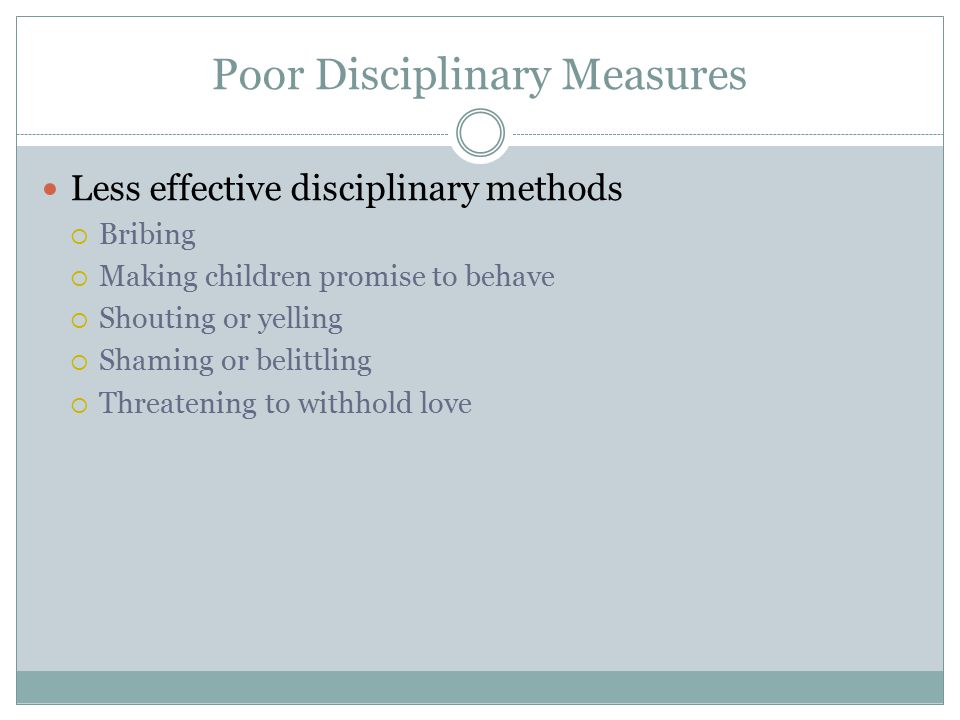 Poor Disciplinary Measures Less effective disciplinary methods  Bribing  Making children promise to behave  Shouting or yelling  Shaming or belitt