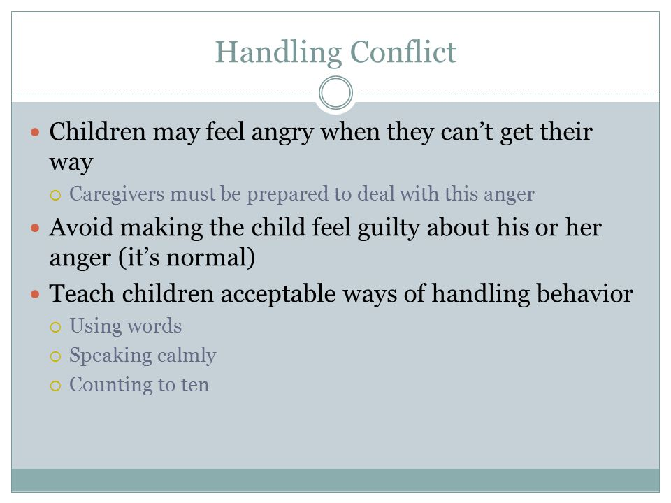 Handling Conflict Children may feel angry when they can't get their way  Caregivers must be prepared to deal with this anger Avoid making the child f