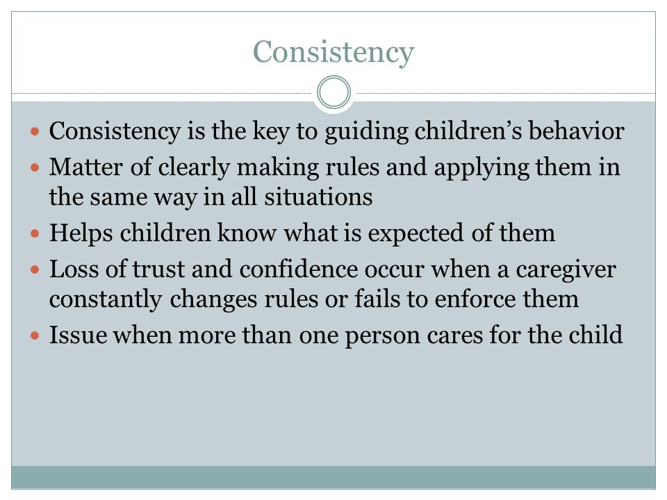 Consistency Consistency is the key to guiding children's behavior Matter of clearly making rules and applying them in the same way in all situations H
