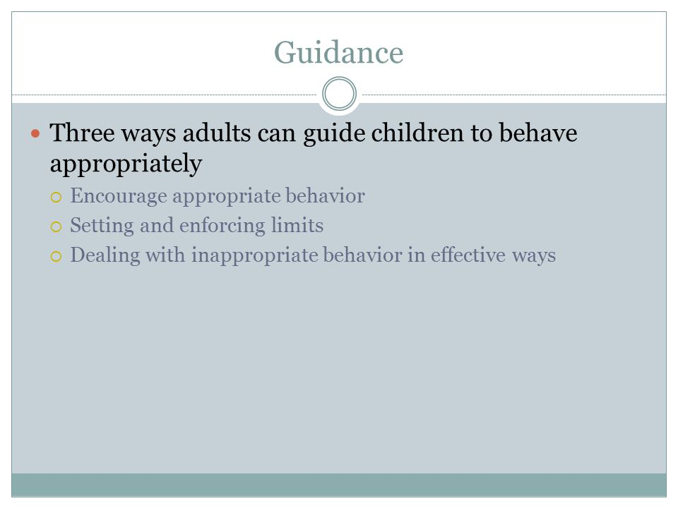 Guidance Three ways adults can guide children to behave appropriately  Encourage appropriate behavior  Setting and enforcing limits  Dealing with i