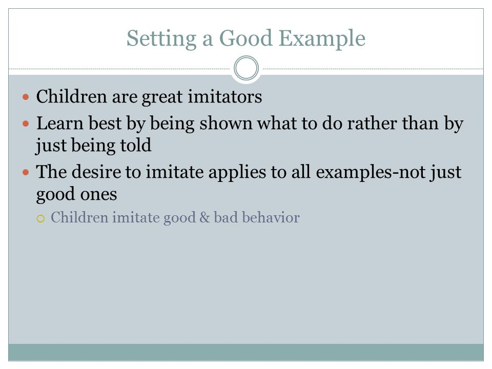 Setting a Good Example Children are great imitators Learn best by being shown what to do rather than by just being told The desire to imitate applies
