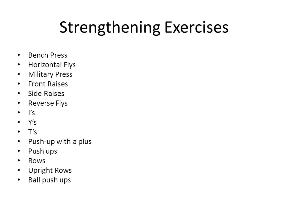 Strengthening Exercises Bench Press Horizontal Flys Military Press Front Raises Side Raises Reverse Flys I's Y's T's Push-up with a plus Push ups Rows Upright Rows Ball push ups