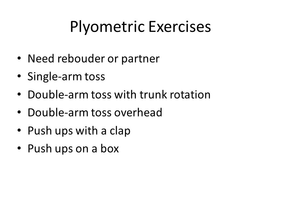 Plyometric Exercises Need rebouder or partner Single-arm toss Double-arm toss with trunk rotation Double-arm toss overhead Push ups with a clap Push ups on a box