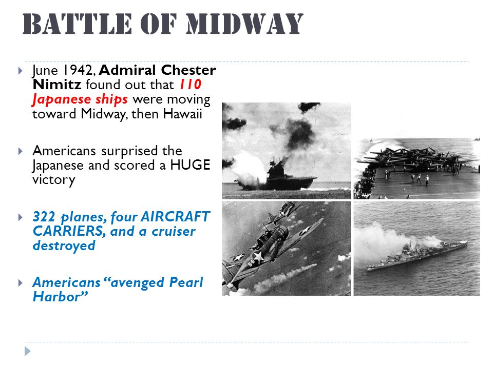 Battle of Midway  June 1942, Admiral Chester Nimitz found out that 110 Japanese ships were moving toward Midway, then Hawaii  Americans surprised the Japanese and scored a HUGE victory  322 planes, four AIRCRAFT CARRIERS, and a cruiser destroyed  Americans avenged Pearl Harbor