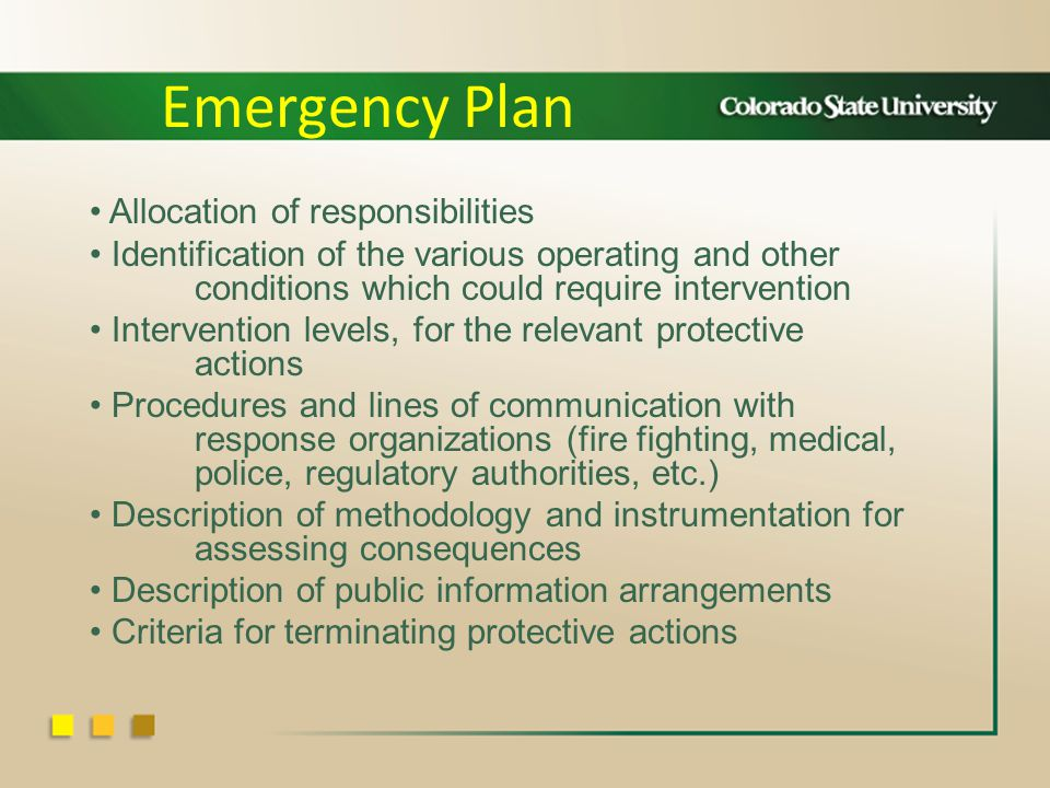 Allocation of responsibilities Identification of the various operating and other conditions which could require intervention Intervention levels, for the relevant protective actions Procedures and lines of communication with response organizations (fire fighting, medical, police, regulatory authorities, etc.) Description of methodology and instrumentation for assessing consequences Description of public information arrangements Criteria for terminating protective actions Emergency Plan
