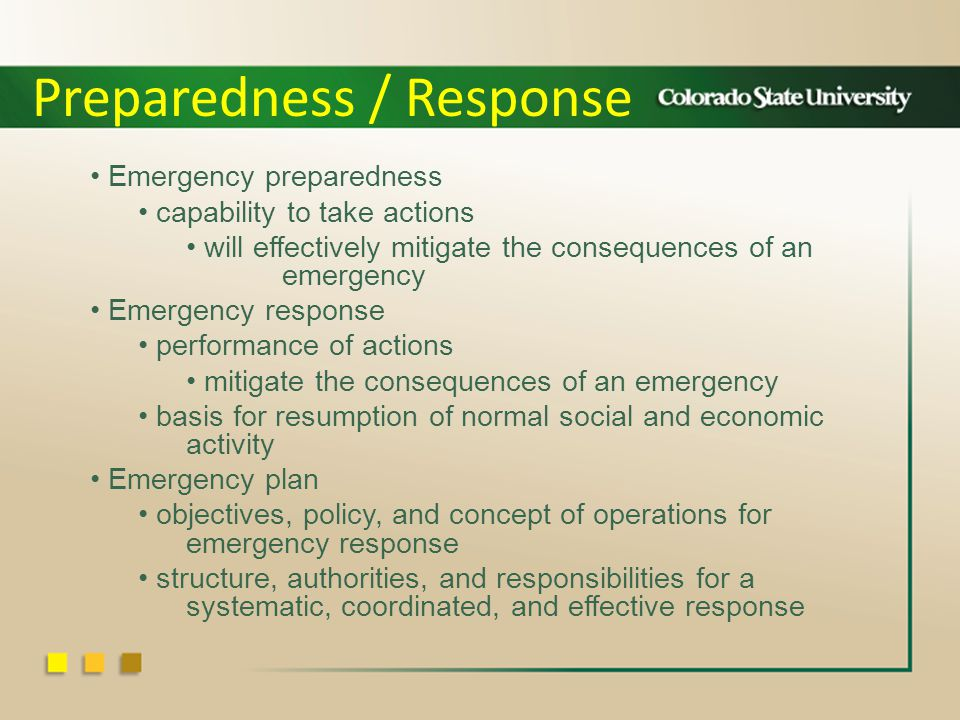 Emergency preparedness capability to take actions will effectively mitigate the consequences of an emergency Emergency response performance of actions mitigate the consequences of an emergency basis for resumption of normal social and economic activity Emergency plan objectives, policy, and concept of operations for emergency response structure, authorities, and responsibilities for a systematic, coordinated, and effective response Preparedness / Response