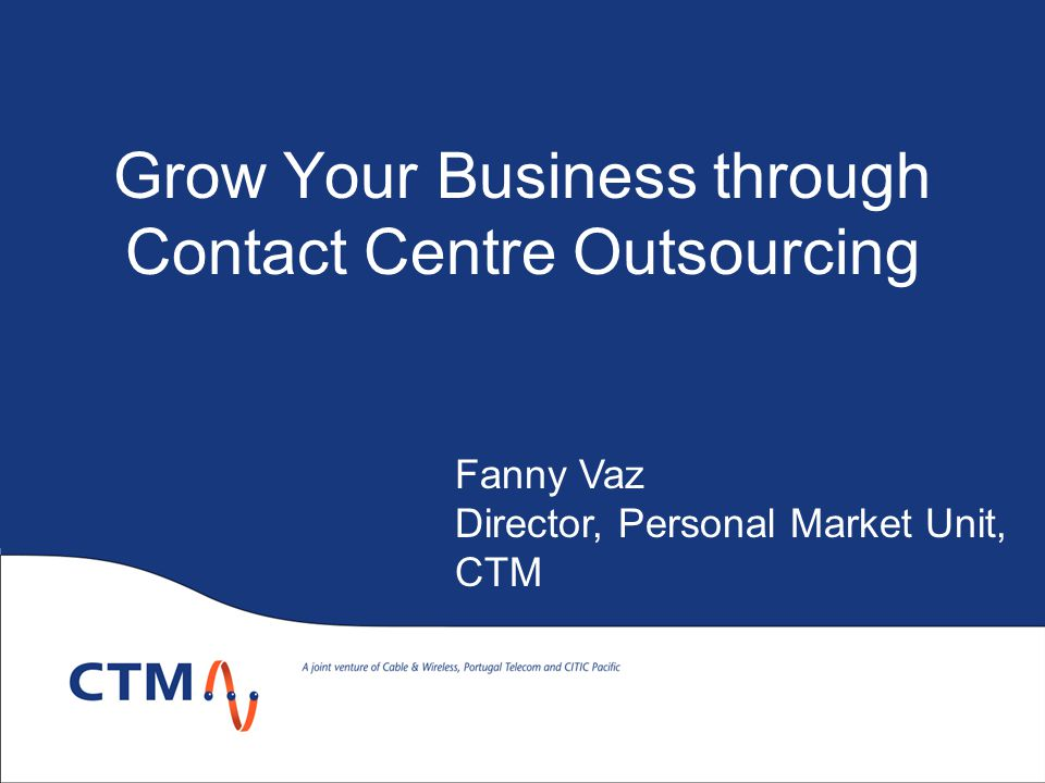 Grow Your Business through Contact Centre Outsourcing Fanny Vaz Director, Personal Market Unit, CTM