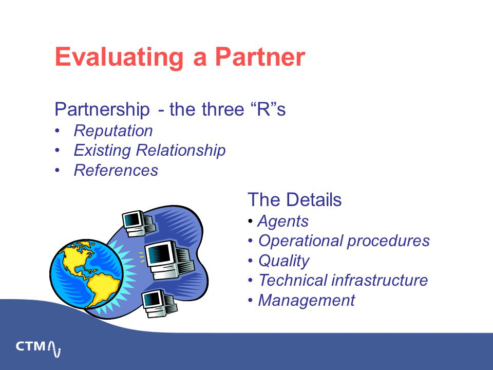 Evaluating a Partner Partnership - the three R s Reputation Existing Relationship References The Details Agents Operational procedures Quality Technical infrastructure Management