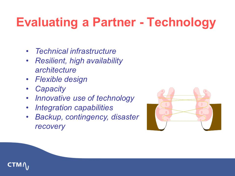 Evaluating a Partner - Technology Technical infrastructure Resilient, high availability architecture Flexible design Capacity Innovative use of technology Integration capabilities Backup, contingency, disaster recovery
