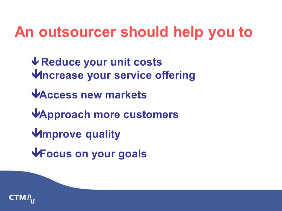   Reduce your unit costs  Increase your service offering  Access new markets  Approach more customers  Improve quality  Focus on your goals An outsourcer should help you to