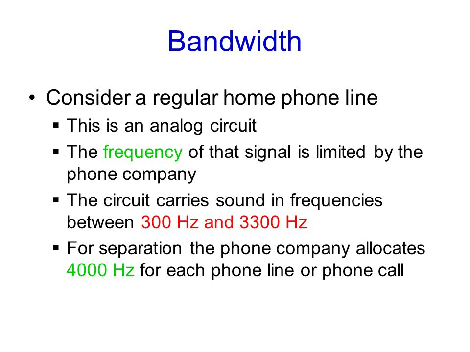 Bandwidth Consider a regular home phone line  This is an analog circuit  The frequency of that signal is limited by the phone company  The circuit carries sound in frequencies between 300 Hz and 3300 Hz  For separation the phone company allocates 4000 Hz for each phone line or phone call