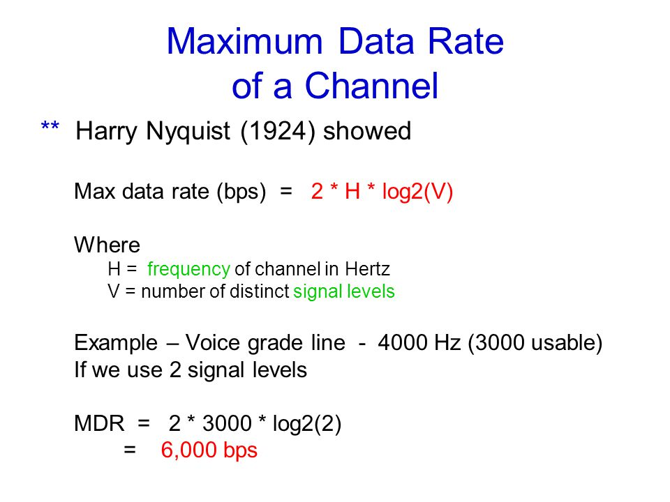 Maximum Data Rate of a Channel ** Harry Nyquist (1924) showed Max data rate (bps) = 2 * H * log2(V) Where H = frequency of channel in Hertz V = number of distinct signal levels Example – Voice grade line - 4000 Hz (3000 usable) If we use 2 signal levels MDR = 2 * 3000 * log2(2) = 6,000 bps