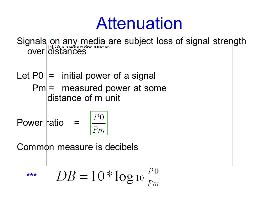 Attenuation Signals on any media are subject loss of signal strength over distances Let P0 = initial power of a signal Pm = measured power at some distance of m unit Power ratio = Common measure is decibels ***