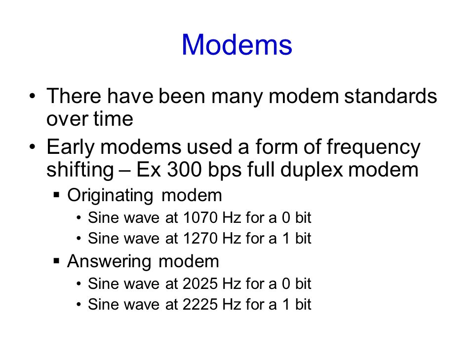 Modems There have been many modem standards over time Early modems used a form of frequency shifting – Ex 300 bps full duplex modem  Originating modem Sine wave at 1070 Hz for a 0 bit Sine wave at 1270 Hz for a 1 bit  Answering modem Sine wave at 2025 Hz for a 0 bit Sine wave at 2225 Hz for a 1 bit