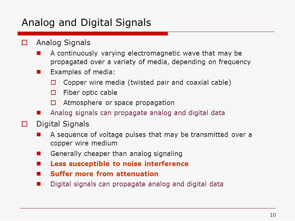 10 Analog and Digital Signals  Analog Signals A continuously varying electromagnetic wave that may be propagated over a variety of media, depending on frequency Examples of media:  Copper wire media (twisted pair and coaxial cable)  Fiber optic cable  Atmosphere or space propagation Analog signals can propagate analog and digital data  Digital Signals A sequence of voltage pulses that may be transmitted over a copper wire medium Generally cheaper than analog signaling Less susceptible to noise interference Suffer more from attenuation Digital signals can propagate analog and digital data