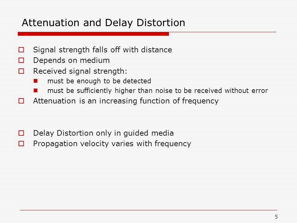 5 Attenuation and Delay Distortion  Signal strength falls off with distance  Depends on medium  Received signal strength: must be enough to be detected must be sufficiently higher than noise to be received without error  Attenuation is an increasing function of frequency  Delay Distortion only in guided media  Propagation velocity varies with frequency