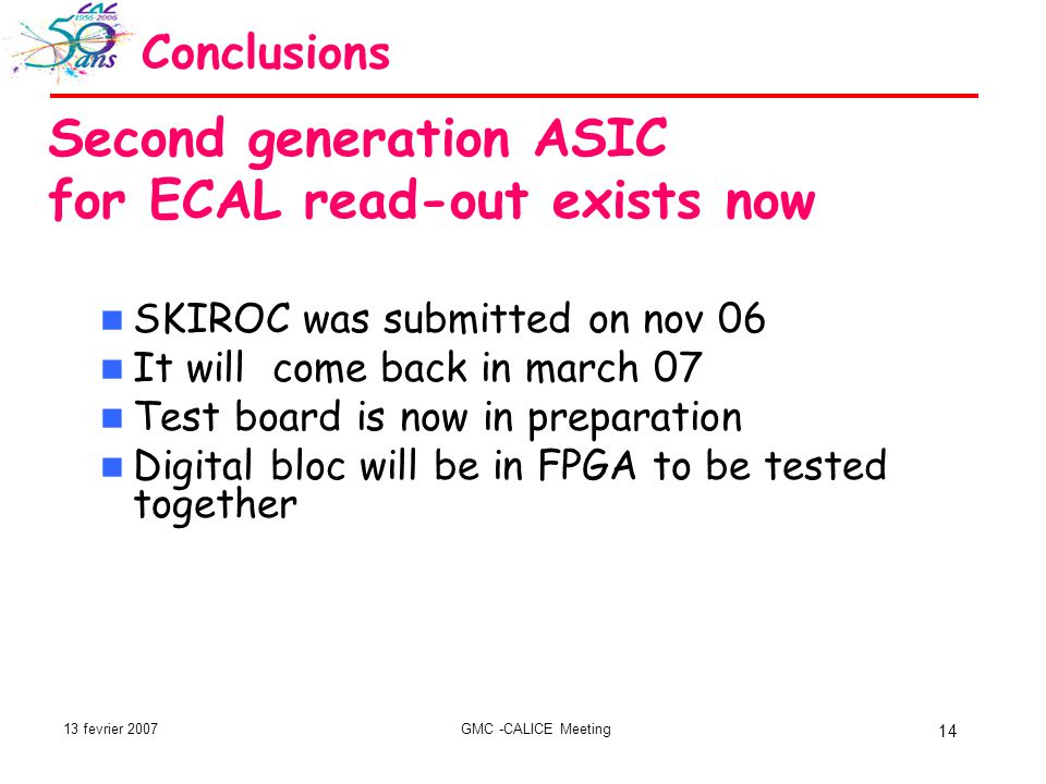 13 fevrier 2007GMC -CALICE Meeting 14 Conclusions Second generation ASIC for ECAL read-out exists now SKIROC was submitted on nov 06 It will come back in march 07 Test board is now in preparation Digital bloc will be in FPGA to be tested together