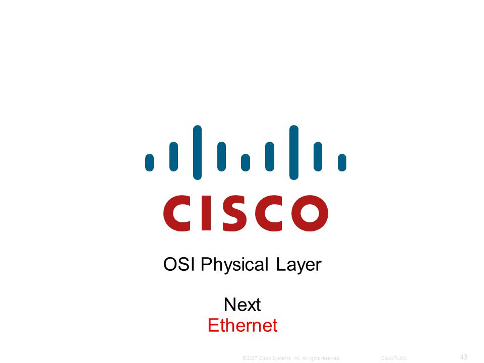 43 © 2007 Cisco Systems, Inc. All rights reserved.Cisco Public OSI Physical Layer Next Ethernet