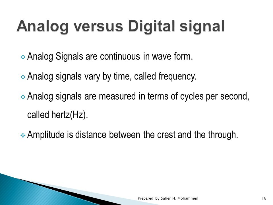  Analog Signals are continuous in wave form.  Analog signals vary by time, called frequency.