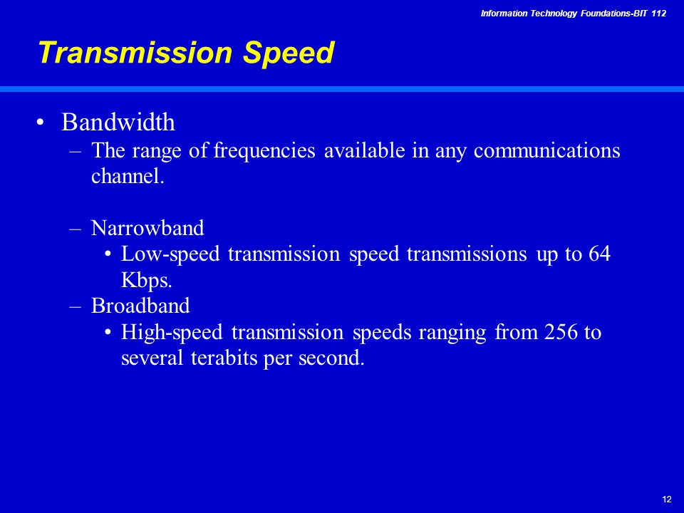 Information Technology Foundations-BIT Transmission Speed Bandwidth –The range of frequencies available in any communications channel.