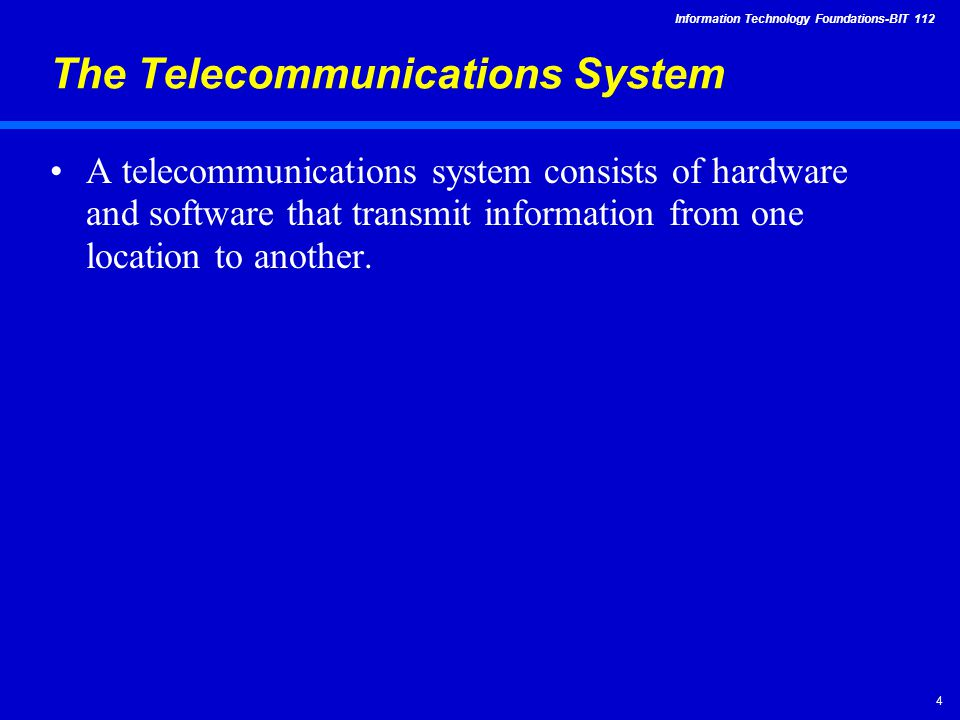 Information Technology Foundations-BIT The Telecommunications System A telecommunications system consists of hardware and software that transmit information from one location to another.