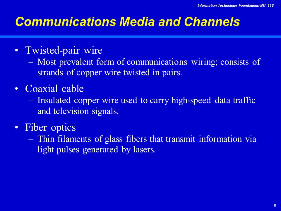 Information Technology Foundations-BIT Communications Media and Channels Twisted-pair wire –Most prevalent form of communications wiring; consists of strands of copper wire twisted in pairs.