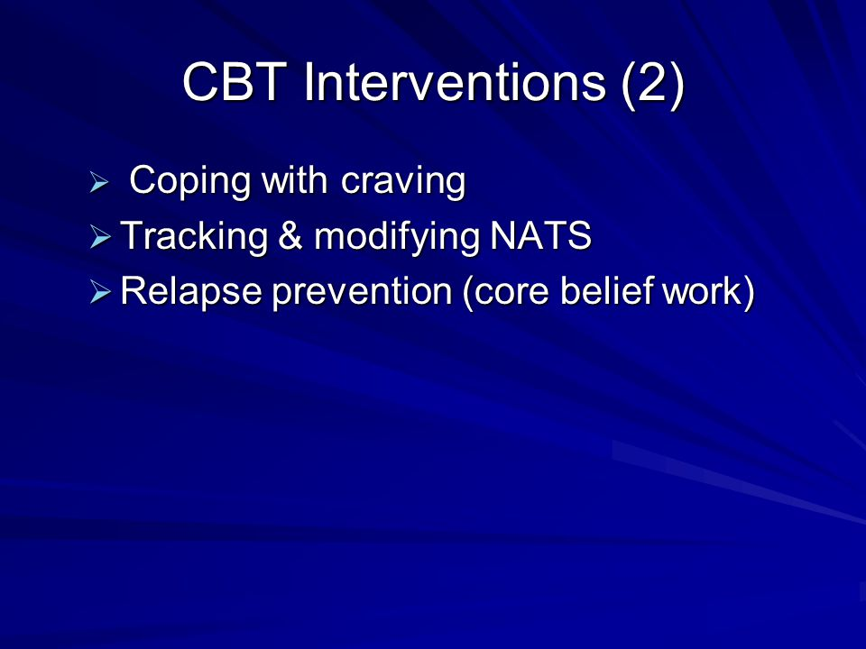 CBT Interventions (2)  Coping with craving  Tracking & modifying NATS  Relapse prevention (core belief work)