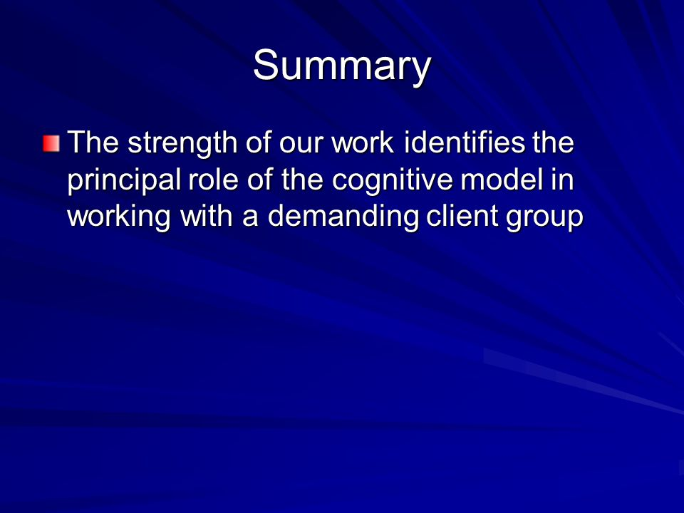Summary The strength of our work identifies the principal role of the cognitive model in working with a demanding client group