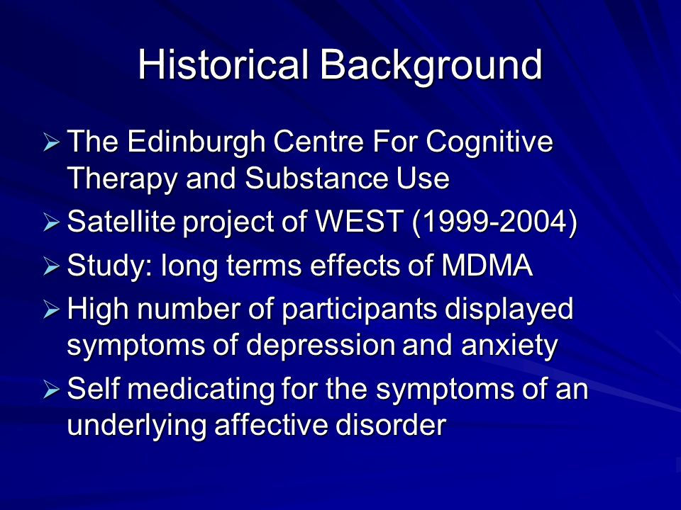 Historical Background  The Edinburgh Centre For Cognitive Therapy and Substance Use  Satellite project of WEST ( )  Study: long terms effects of MDMA  High number of participants displayed symptoms of depression and anxiety  Self medicating for the symptoms of an underlying affective disorder