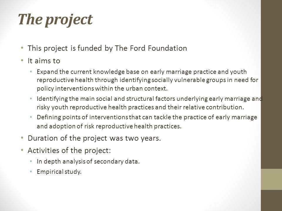 The project This project is funded by The Ford Foundation It aims to Expand the current knowledge base on early marriage practice and youth reproductive health through identifying socially vulnerable groups in need for policy interventions within the urban context.
