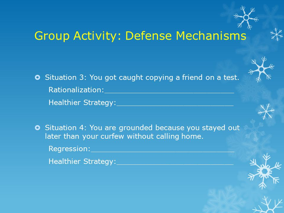 Group Activity: Defense Mechanisms  Situation 3: You got caught copying a friend on a test.