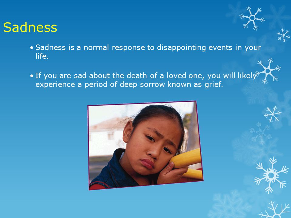 Sadness is a normal response to disappointing events in your life.