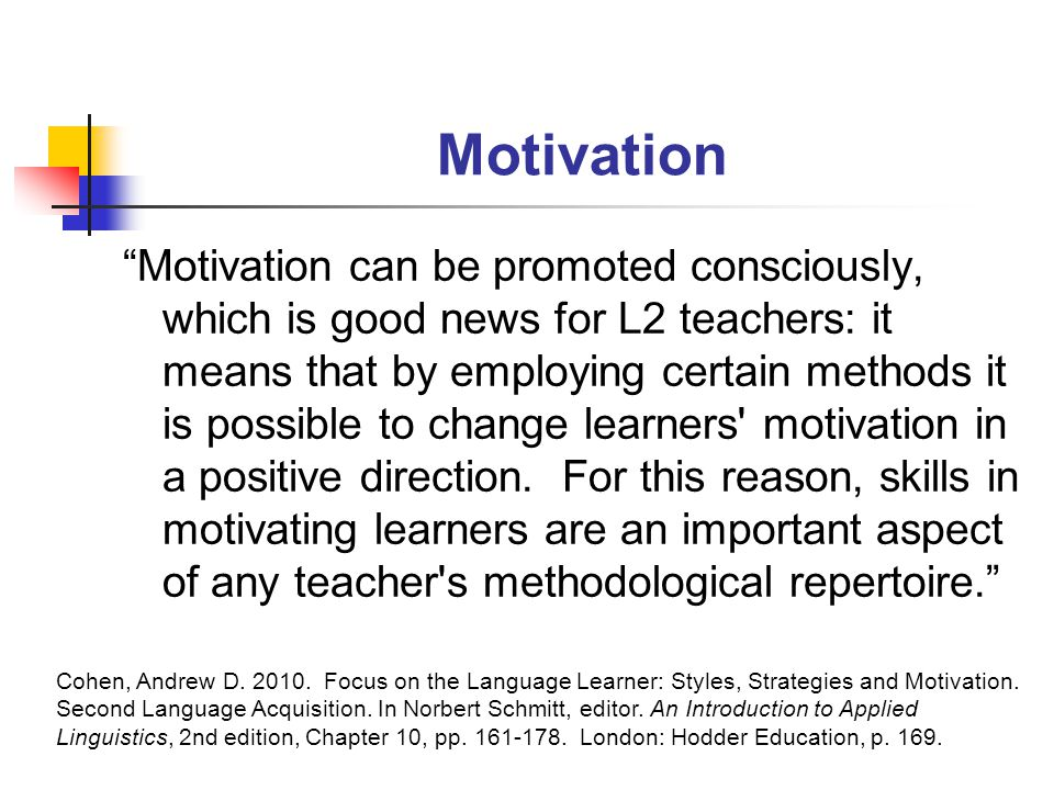 Motivation Motivation can be promoted consciously, which is good news for L2 teachers: it means that by employing certain methods it is possible to change learners motivation in a positive direction.