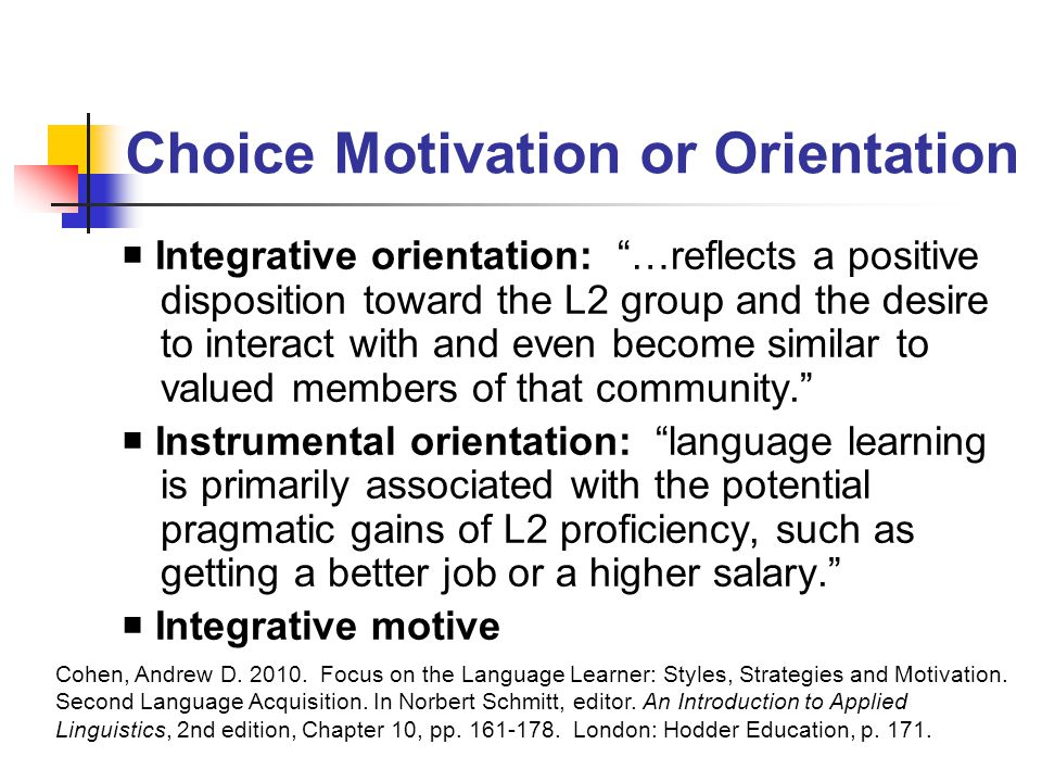 Choice Motivation or Orientation  Integrative orientation: …reflects a positive disposition toward the L2 group and the desire to interact with and even become similar to valued members of that community.  Instrumental orientation: language learning is primarily associated with the potential pragmatic gains of L2 proficiency, such as getting a better job or a higher salary.  Integrative motive Cohen, Andrew D.