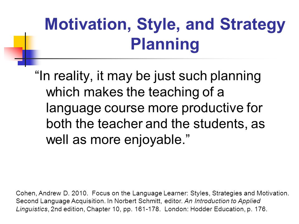 Motivation, Style, and Strategy Planning In reality, it may be just such planning which makes the teaching of a language course more productive for both the teacher and the students, as well as more enjoyable. Cohen, Andrew D.